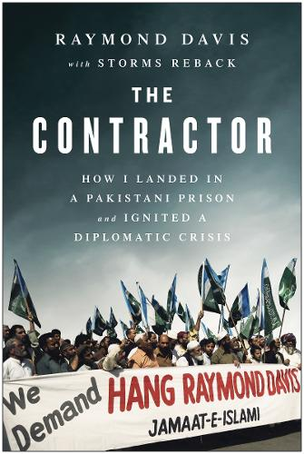 The Contractor: How I Landed in a Pakistani Prison and Ignited a Diplomatic Crisis (Hardback)