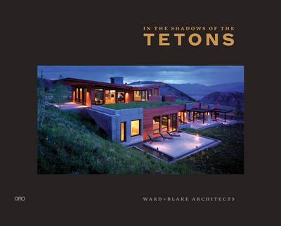 In the Shadow of the Tetons: Selected Works of Ward + Blake Architects (Hardback)
