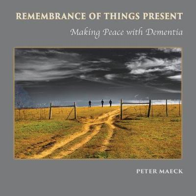 Remembrance of Things Present: Making Peace with Dementia (Paperback)