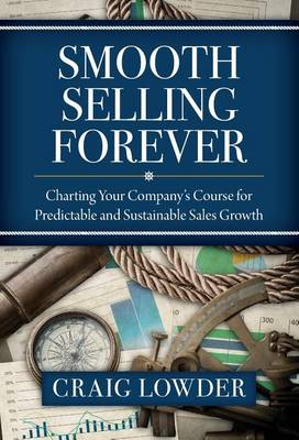 Smooth Selling Forever: Charting Your Company's Course for Predictable and Sustainable Sales Growth (Hardback)