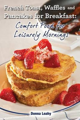 French Toast, Waffles and Pancakes for Breakfast: Comfort Food for Leisurely Mornings: A Chef's Guide to Breakfast with Over 100 Delicious, Easy-To-Follow Recipes (Paperback)