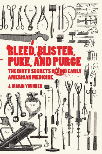 Bleed, Blister, Puke, and Purge: America's Medical Middle Ages (Hardback)