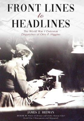 Front Lines to Headlines: The World War I Overseas Dispatches of Otto P. Higgins (Hardback)