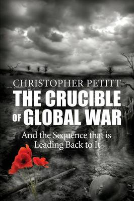 The Crucible of Global War: And the Sequence That Is Leading Back to It (Paperback)