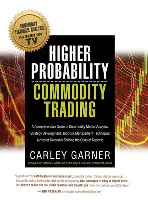 Higher Probability Commodity Trading: A Comprehensive Guide to Commodity Market Analysis, Strategy Development, and Risk Management Techniques Aimed at Favorably Shifting the Odds of Success (Hardback)