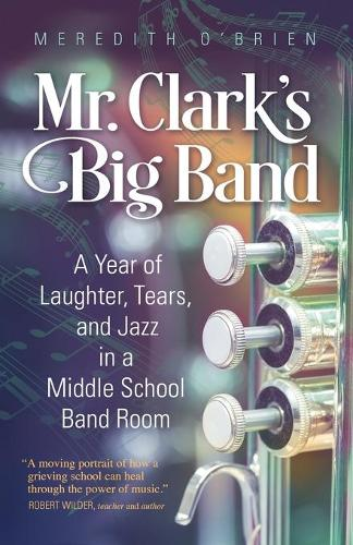 Mr. Clark's Big Band: A Year of Laughter, Tears, and Jazz in a Middle School Band Room (Paperback)