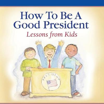 How to Be a Good President: Lessons from Kids (Paperback)