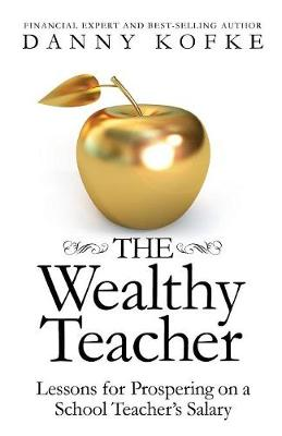 The Wealthy Teacher: Lessons for Prospering on a School Teacher's Salary (Paperback)
