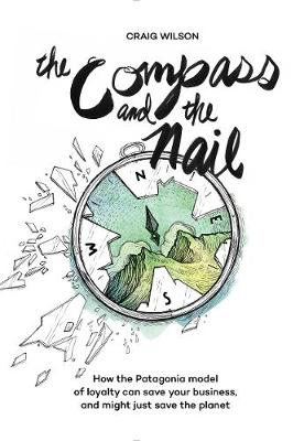 The Compass and the Nail: How the Patagonia Model of Loyalty Can Save Your Business, and Might Just Save the Planet (Hardback)