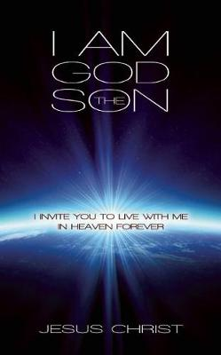 I Am God the Son: I Invite You to Live With Me in Heaven Forever
