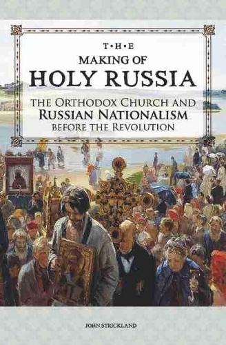 The Making of Holy Russia: The Orthodox Church and Russian Nationalism Before the Revolution (Paperback)