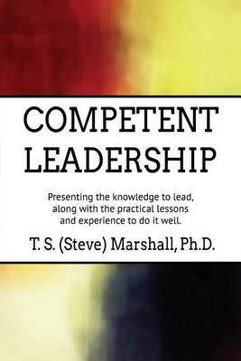 Competent Leadership: Presenting the Knowledge to Lead, Along with the Practical Lessons and Experience to Do It Well (Paperback)