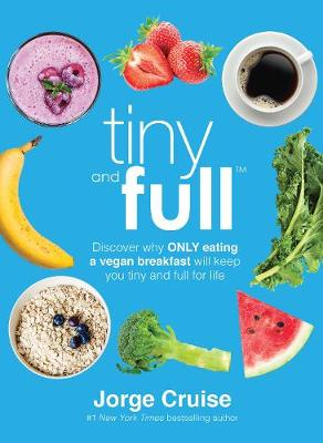 Tiny and Full: Discover Why Only Eating a Vegan Breakfast Will Keep You Tiny and Full for Life (Hardback)