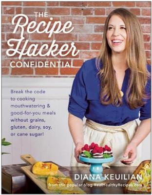 The Recipe Hacker Confidential: Break the Code to Cooking Mouthwatering & Good-For-You Meals without Grains, Gluten, Dairy, Soy, or Cane Sugar (Paperback)