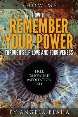 Show Me: How to Remember Your Power Through Self-Love and Forgiveness (Paperback)
