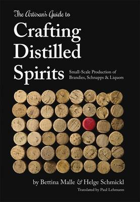 The Artisan's Guide to Crafting Distilled Spirits: Small-Scale Production of Brandies, Schnapps and Liquors (Hardback)