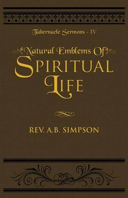 Natural Emblems of Spiritual Life: Tabernacle Sermons IV - Tabernacle Sermons 4 (Paperback)
