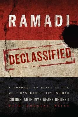Ramadi Declassified: A Roadmap to Peace in the Most Dangerous City in Iraq (Hardback)