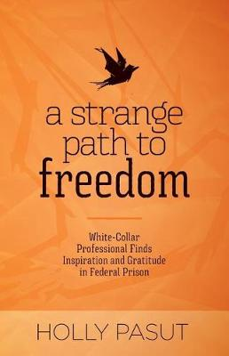 A Strange Path to Freedom: White-Collar Professional Finds Inspiration and Gratitude in Federal Prison (Paperback)