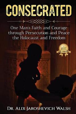 Consecrated: One Man's Faith and Courage through Persecution and Peace, the Holocaust, and Freedom (Paperback)