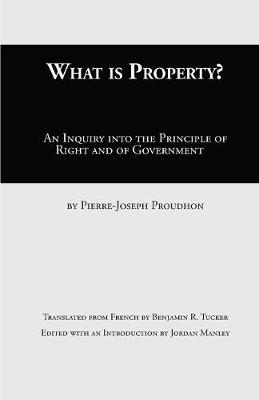 What Is Property?: An Inquiry Into the Principle of Right and of Government (Paperback)
