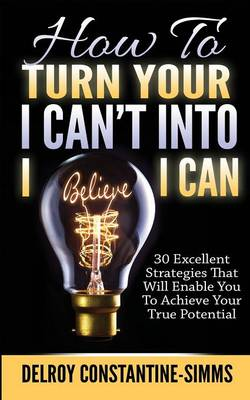 How to Turn Your I Can't Into I Believe I Can: 30 Excellent Strategies That Will Enable You to Achieve Your True Potential (Paperback)