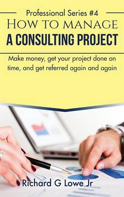How to Manage a Consulting Project: Make Money, Get Your Project Done on Time, and Get Referred Again and Again (Hardback)