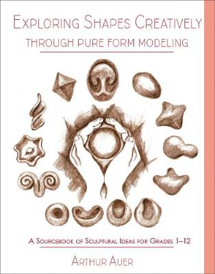 Exploring Shapes Creatively Through Pure Form Modeling: A Sourcebook of Sculptural Ideas for Grades 1-12 (Paperback)