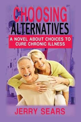 Choosing Alternatives: A Novel about Choices to Cure Chronic Illness (Paperback)
