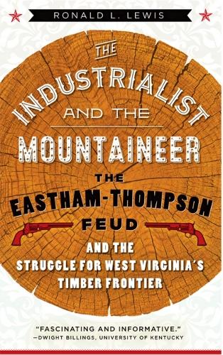 The Industrialist and the Mountaineer: The Eastham-Thompson Fued and the Struggle for West Virginia's Timber Frontier - West Virginia & Appalachia (Hardback)