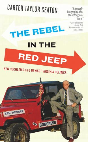 The Rebel in the Red Jeep: Ken Hechler's Life in West Virginia Politics (Paperback)