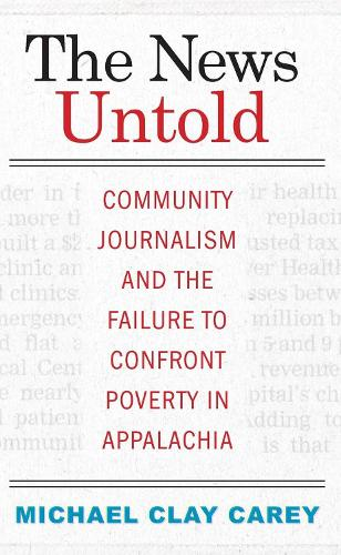 The News Untold: Community Journalism and the Failure to Confront Poverty in Appalachia (Hardback)