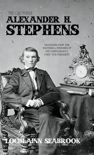 The Quotable Alexander H. Stephens: Selections from the Writings and Speeches of the Confederacy's First Vice President (Hardback)