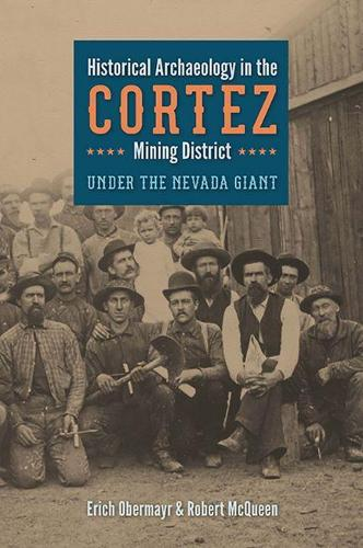 Historical Archaeology in the Cortez Mining District: Under the Nevada Giant - Mining and Society Series (Hardback)