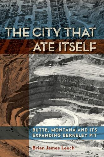 The City That Ate Itself: Butte, Montana and Its Expanding Berkeley Pit (Hardback)