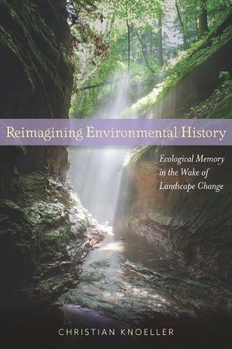 Reimagining Environmental History: Ecological Memory in the Wake of Landscape Change (Hardback)