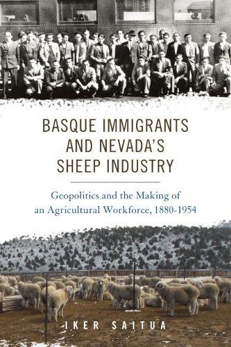 Basque Immigrants and Nevada's Sheep Industry: Geopolitics and the Making of an Agricultural Workforce, 1880-1954 - The Basque Series (Paperback)
