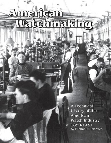 American Watchmaking: A Technical History of the American Watch Industry, 1850-1930 (Paperback)