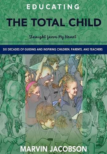 Educating the Total Child: Straight from My Heart: Six Decades of Inspiring Children, Parents, and Teachers (Hardback)