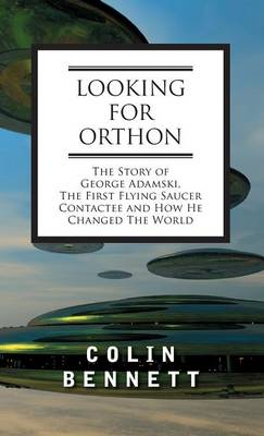 Looking for Orthon: The Story of George Adamski, the First Flying Saucer Contactee, and How He Changed the World (Hardback)
