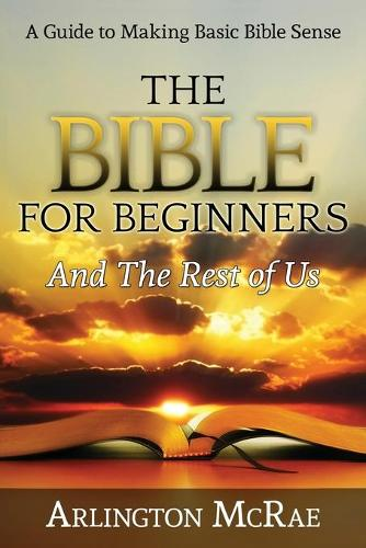 The Bible for Beginners and the Rest of Us: A Guide to Making Basic Bible Sense - Bible Threads: Keys to Understanding the Bible 1 (Paperback)