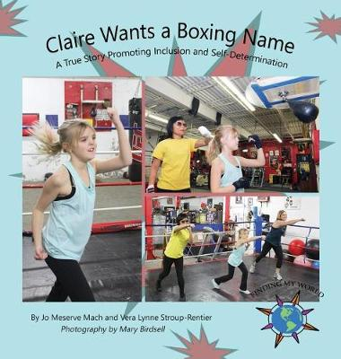 Claire Wants a Boxing Name: A True Story Promoting Inclusion and Self-Determination - Finding My World (Hardback)