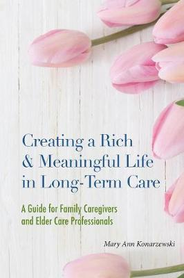 Creating a Rich & Meaningful Life in Long-Term Care: A Guide for Family Caregivers and Elder Care Professionals (Paperback)