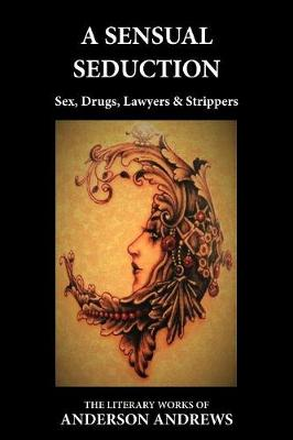 A Sensual Seduction: Sex, Drugs, Lawyers & Strippers - Literary Works of Anderson Andrews FOUR (Paperback)