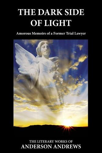 The Dark Side of Light: Amorous Memoirs of a Former Trial Lawyer - Literary Works of Anderson Andrews 3 (Paperback)
