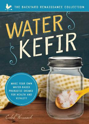 Water Kefir: Make Your Own Water-Based Probiotic Drinks for Health and Vitality - Backyard Renaissance Collection (Paperback)