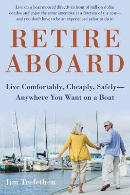 Retire Aboard: Live Comfortably, Cheaply, Safely Anywhere You Want on a Boat (Hardback)