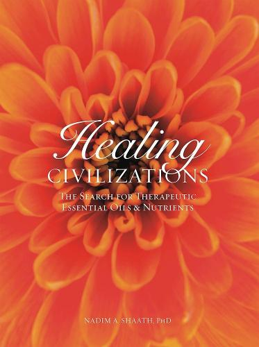 Healing Civilizations: The Search for Therapeutic Essential Oils and Nutrients (Hardback)