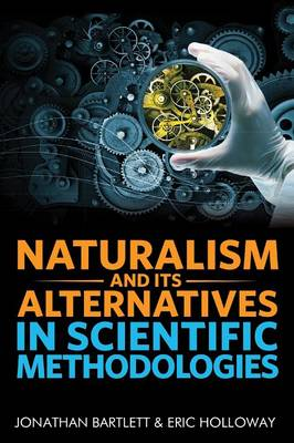 Naturalism and Its Alternatives in Scientific Methodologies: Proceedings of the 2016 Conference on Alternatives to Methodological Naturalism (Hardback)