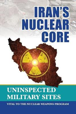 Iran's Nuclear Core: Uninspected Military Sites, Vital to the Nuclear Weapons Program (Paperback)